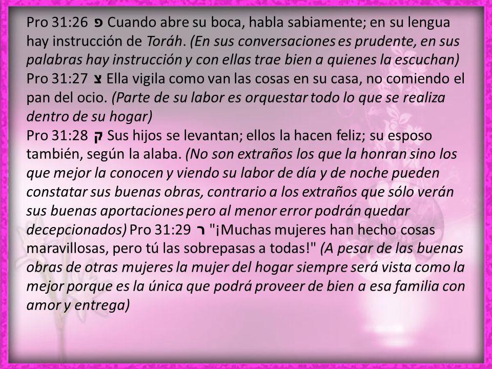 Pro 31:26 פ Cuando abre su boca, habla sabiamente; en su lengua hay instrucción de Toráh. (En sus conversaciones es prudente, en sus palabras hay instrucción y con ellas trae bien a quienes la escuchan)