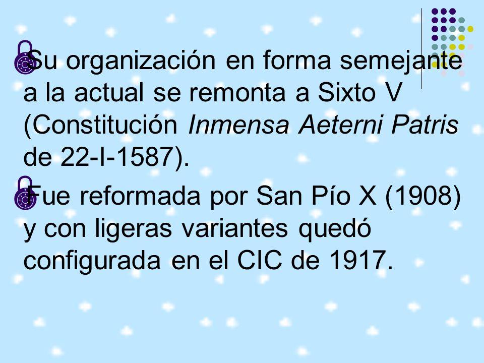 Su organización en forma semejante a la actual se remonta a Sixto V (Constitución Inmensa Aeterni Patris de 22-I-1587).