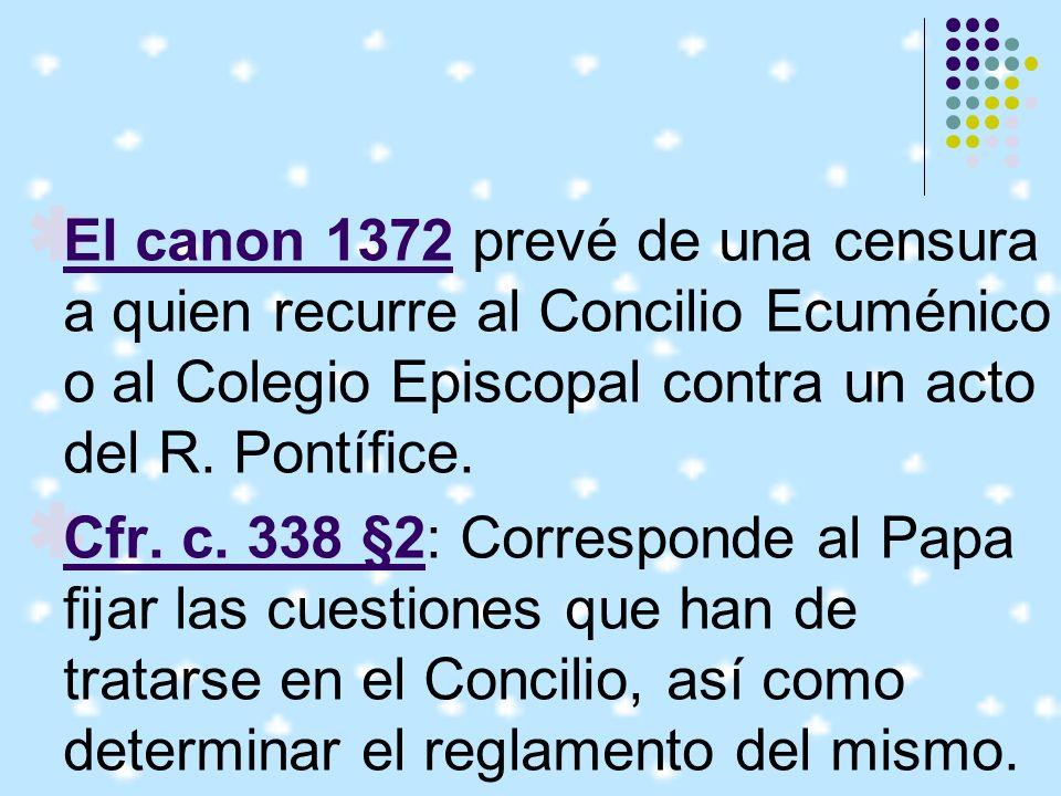 El canon 1372 prevé de una censura a quien recurre al Concilio Ecuménico o al Colegio Episcopal contra un acto del R. Pontífice.