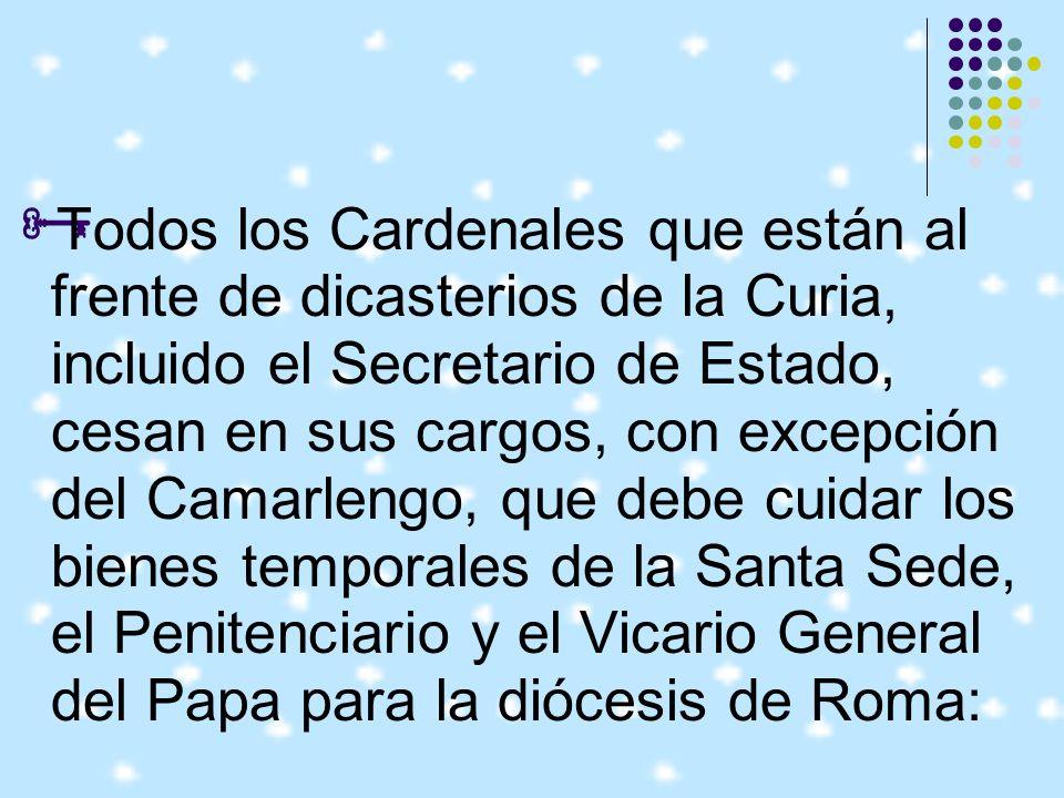 Todos los Cardenales que están al frente de dicasterios de la Curia, incluido el Secretario de Estado, cesan en sus cargos, con excepción del Camarlengo, que debe cuidar los bienes temporales de la Santa Sede, el Penitenciario y el Vicario General del Papa para la diócesis de Roma: