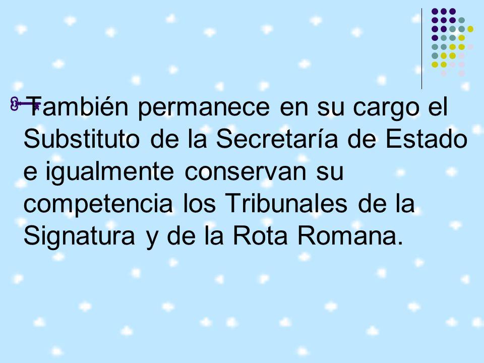 También permanece en su cargo el Substituto de la Secretaría de Estado e igualmente conservan su competencia los Tribunales de la Signatura y de la Rota Romana.