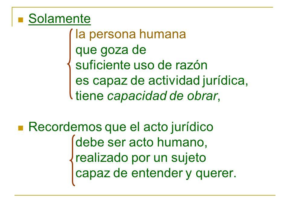 Solamentela persona humana. que goza de. suficiente uso de razón. es capaz de actividad jurídica, tiene capacidad de obrar,