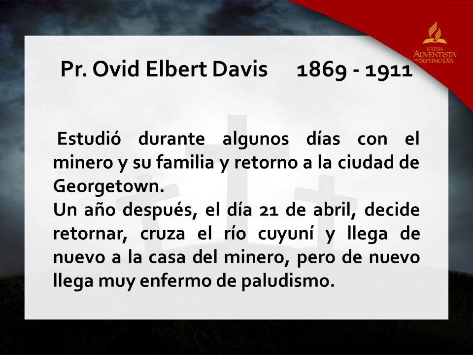 Pr. Ovid Elbert Davis 1869 - 1911 Estudió durante algunos días con el minero y su familia y retorno a la ciudad de Georgetown.