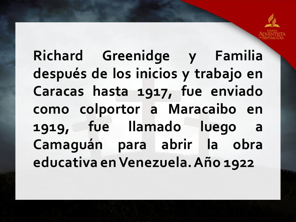 Richard Greenidge y Familia después de los inicios y trabajo en Caracas hasta 1917, fue enviado como colportor a Maracaibo en 1919, fue llamado luego a Camaguán para abrir la obra educativa en Venezuela.