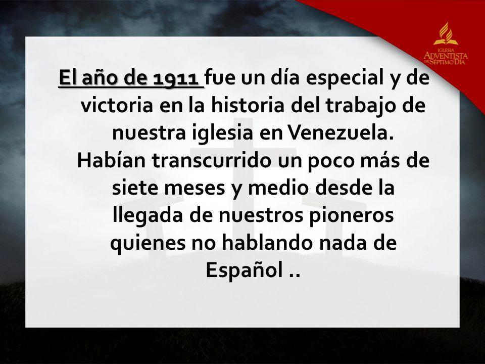 El año de 1911 fue un día especial y de victoria en la historia del trabajo de nuestra iglesia en Venezuela.