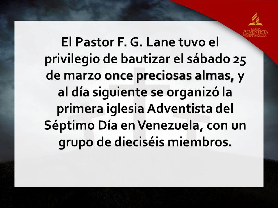 El Pastor F. G. Lane tuvo el privilegio de bautizar el sábado 25 de marzo once preciosas almas, y al día siguiente se organizó la primera iglesia Adventista del Séptimo Día en Venezuela, con un grupo de dieciséis miembros.