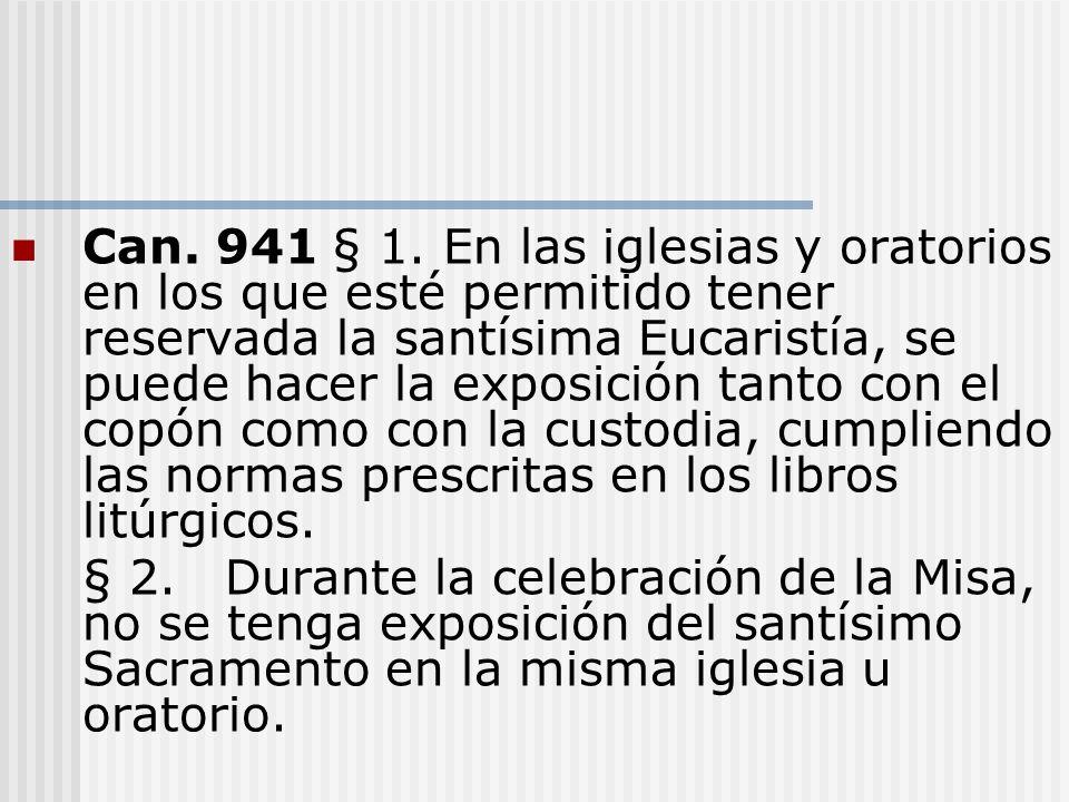 Can. 941 § 1. En las iglesias y oratorios en los que esté permitido tener reservada la santísima Eucaristía, se puede hacer la exposición tanto con el copón como con la custodia, cumpliendo las normas prescritas en los libros litúrgicos.