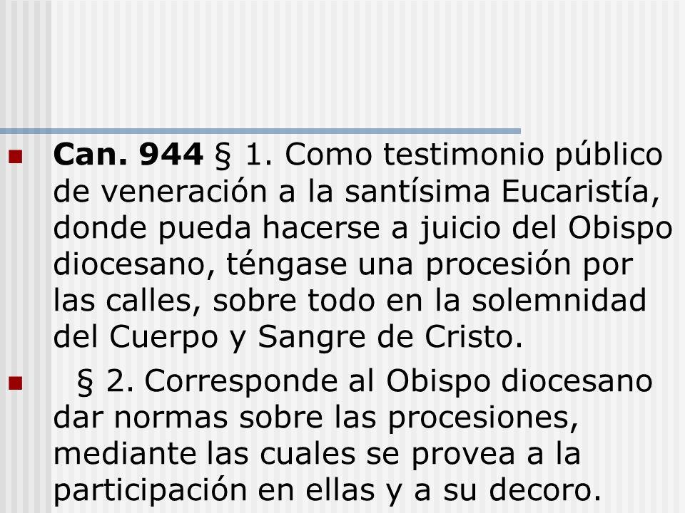 Can. 944 § 1. Como testimonio público de veneración a la santísima Eucaristía, donde pueda hacerse a juicio del Obispo diocesano, téngase una procesión por las calles, sobre todo en la solemnidad del Cuerpo y Sangre de Cristo.