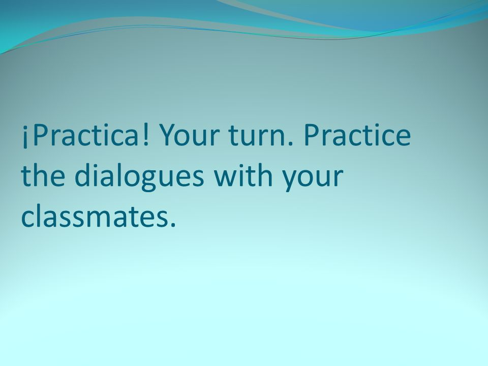 ¡Practica! Your turn. Practice the dialogues with your classmates.