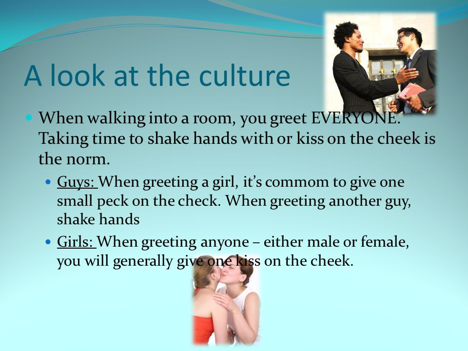 A look at the culture When walking into a room, you greet EVERYONE. Taking time to shake hands with or kiss on the cheek is the norm.