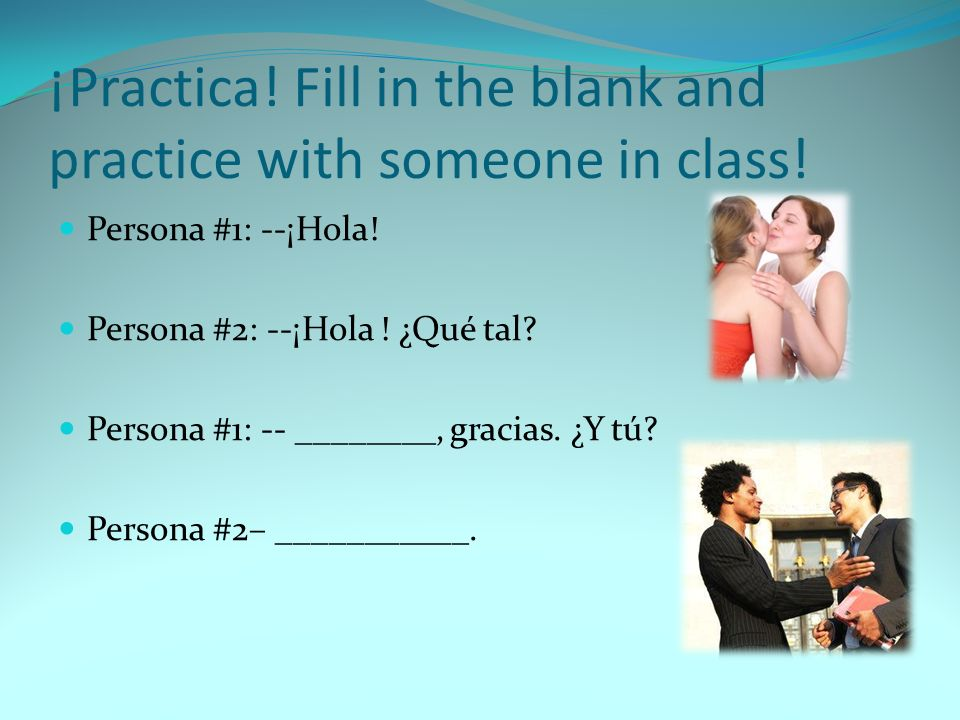 ¡Practica! Fill in the blank and practice with someone in class!