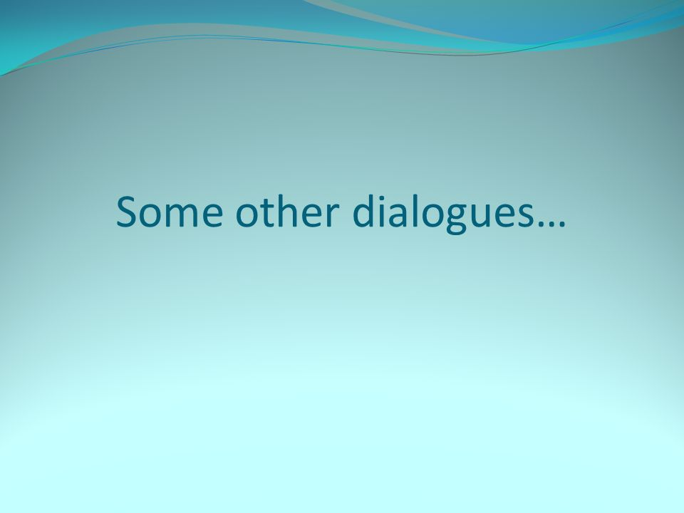 Some other dialogues…