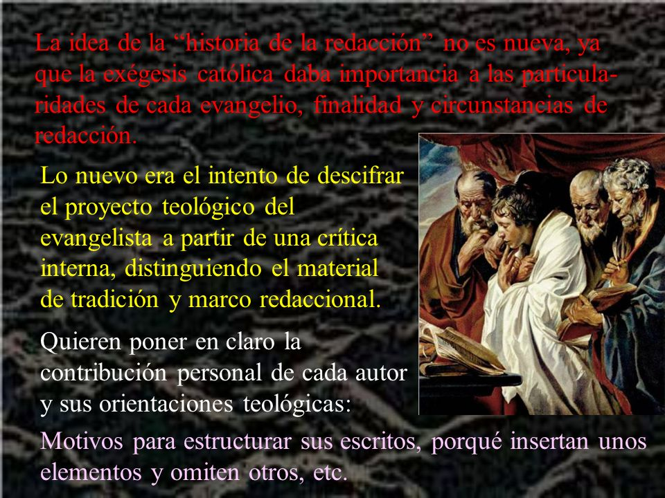 La idea de la historia de la redacción no es nueva, ya que la exégesis católica daba importancia a las particula-ridades de cada evangelio, finalidad y circunstancias de redacción.