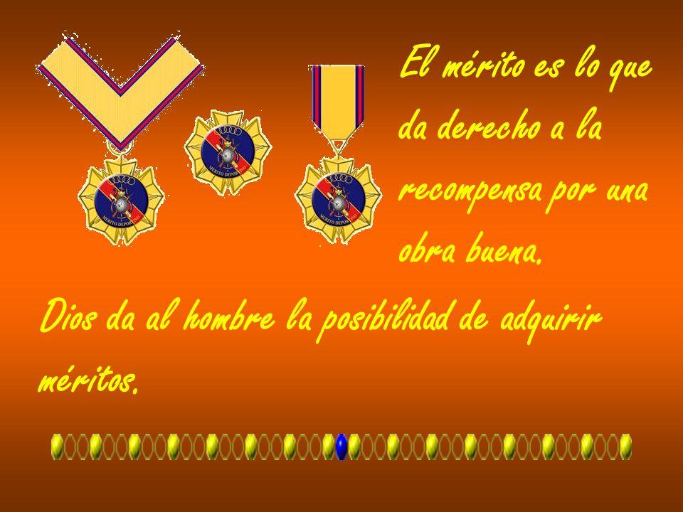 El mérito es lo que da derecho a la. recompensa por una. obra buena. Dios da al hombre la posibilidad de adquirir.