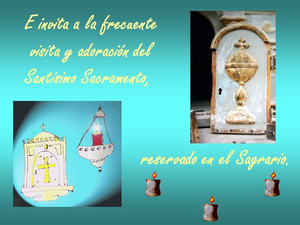 E invita a la frecuente visita y adoración del Santísimo Sacramento, reservado en el Sagrario.
