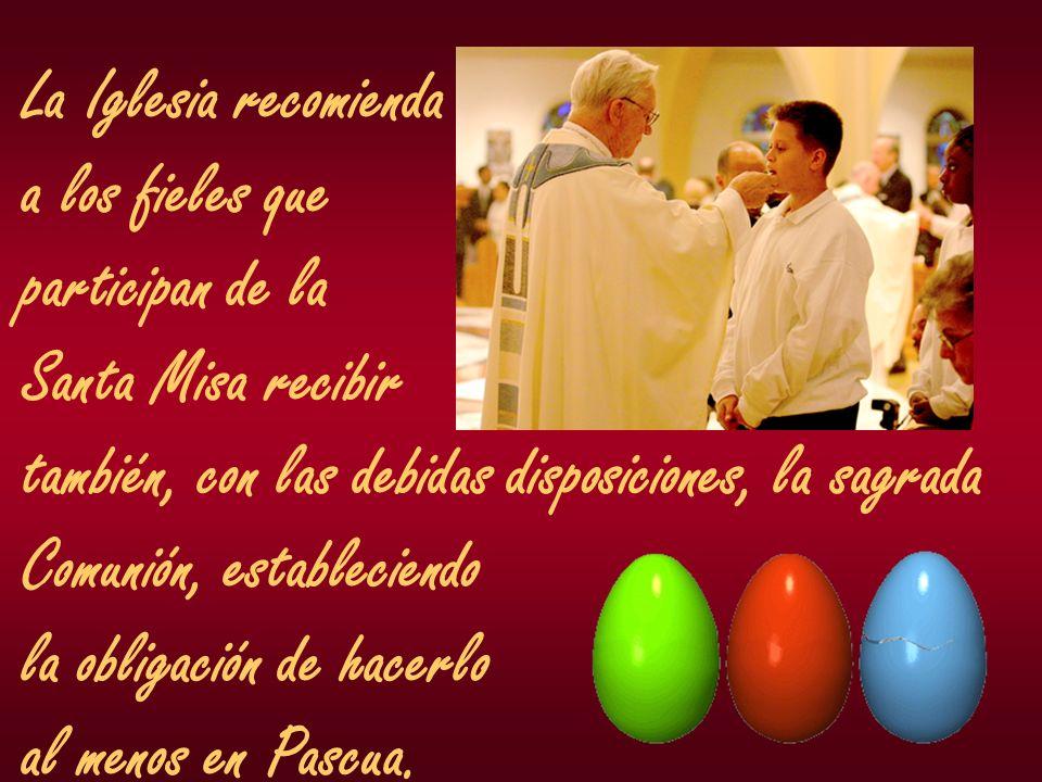 La Iglesia recomienda a los fieles que. participan de la. Santa Misa recibir. también, con las debidas disposiciones, la sagrada.