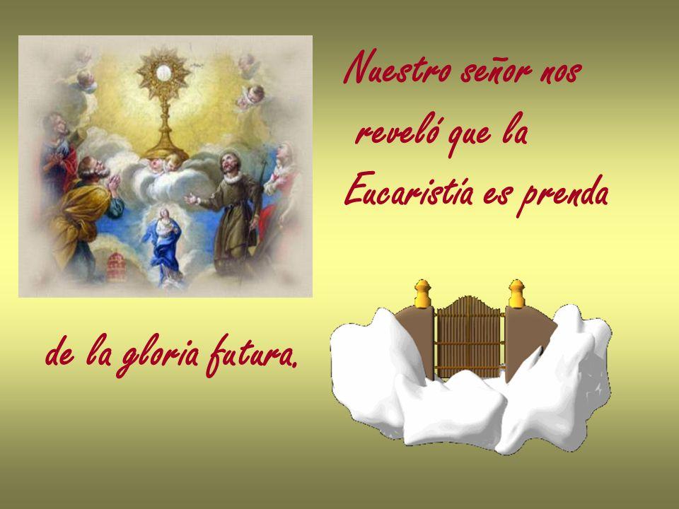 Nuestro señor nos reveló que la Eucaristía es prenda de la gloria futura.