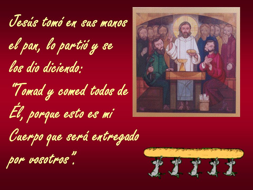 Jesús tomó en sus manos el pan, lo partió y se. los dio diciendo: Tomad y comed todos de. Él, porque esto es mi.