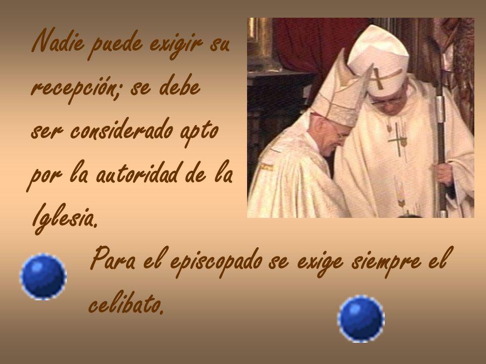 Nadie puede exigir surecepción; se debe. ser considerado apto. por la autoridad de la. Iglesia. Para el episcopado se exige siempre el.