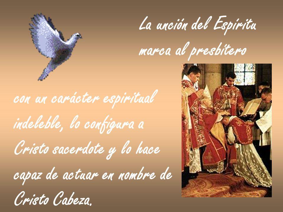 La unción del Espíritumarca al presbítero. con un carácter espiritual. indeleble, lo configura a. Cristo sacerdote y lo hace.