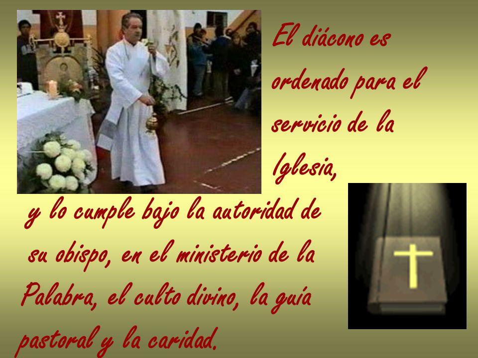 El diácono es ordenado para el. servicio de la. Iglesia, y lo cumple bajo la autoridad de. su obispo, en el ministerio de la.