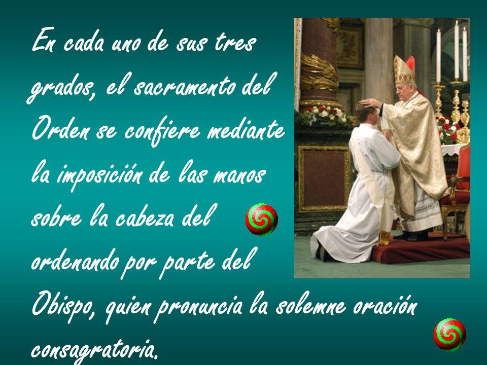 En cada uno de sus tres grados, el sacramento del. Orden se confiere mediante. la imposición de las manos.