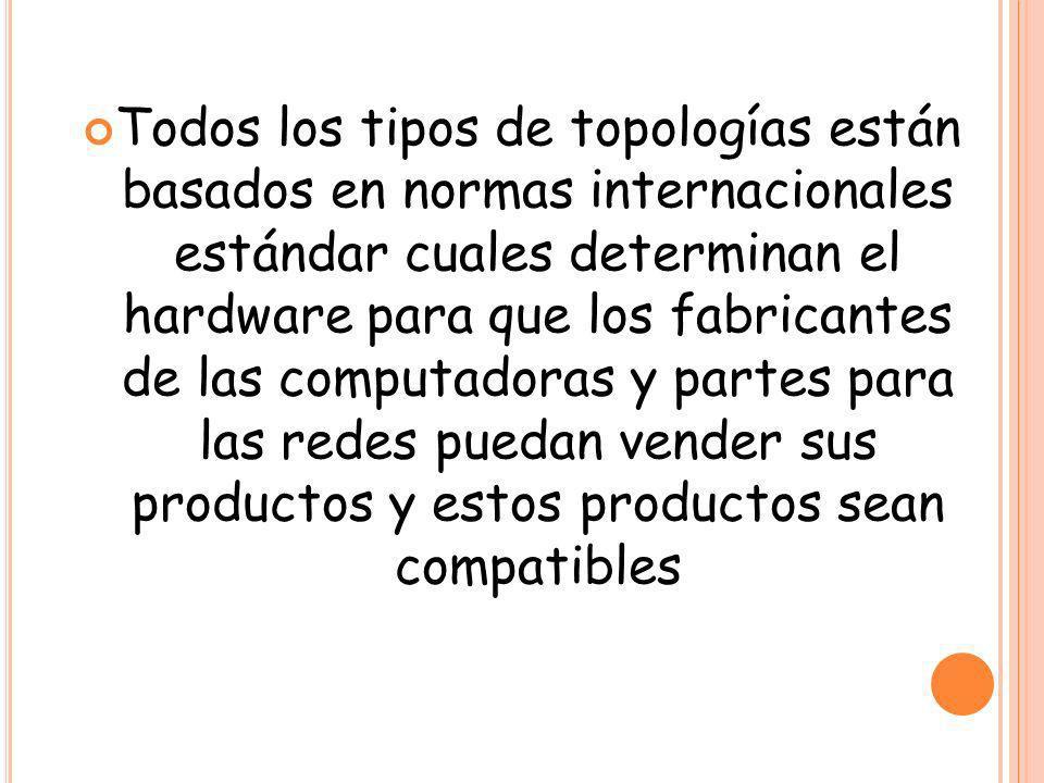 Todos los tipos de topologías están basados en normas internacionales estándar cuales determinan el hardware para que los fabricantes de las computadoras y partes para las redes puedan vender sus productos y estos productos sean compatibles