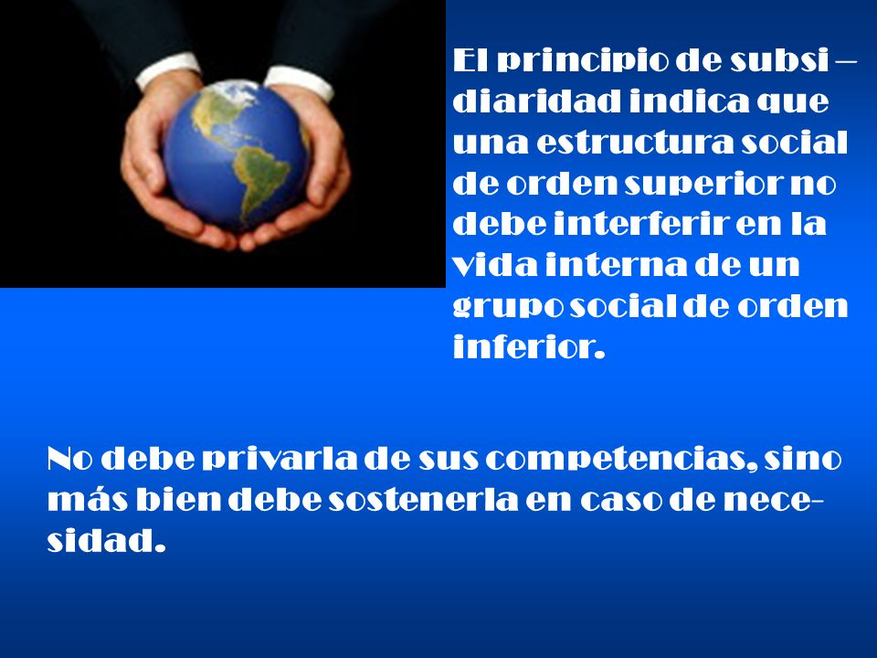 El principio de subsi –diaridad indica que. una estructura social. de orden superior no. debe interferir en la.