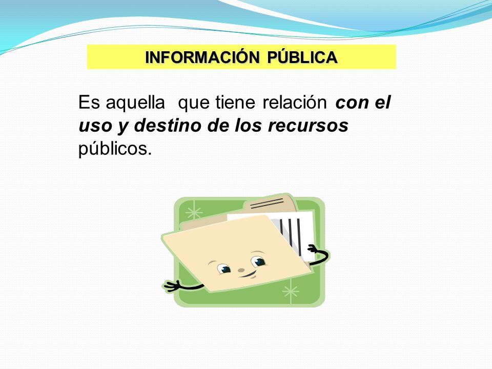 INFORMACIÓN PÚBLICA Es aquella que tiene relación con el uso y destino de los recursos públicos.