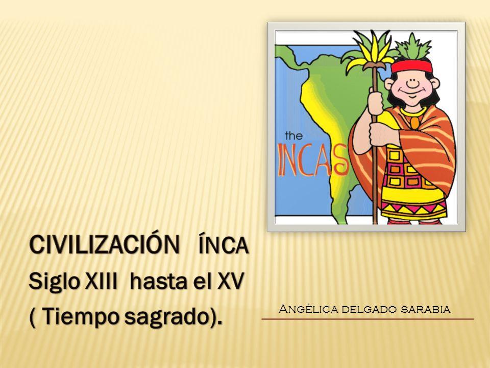 CIVILIZACIÓN ÍNCA Siglo XIII hasta el XV ( Tiempo sagrado).
