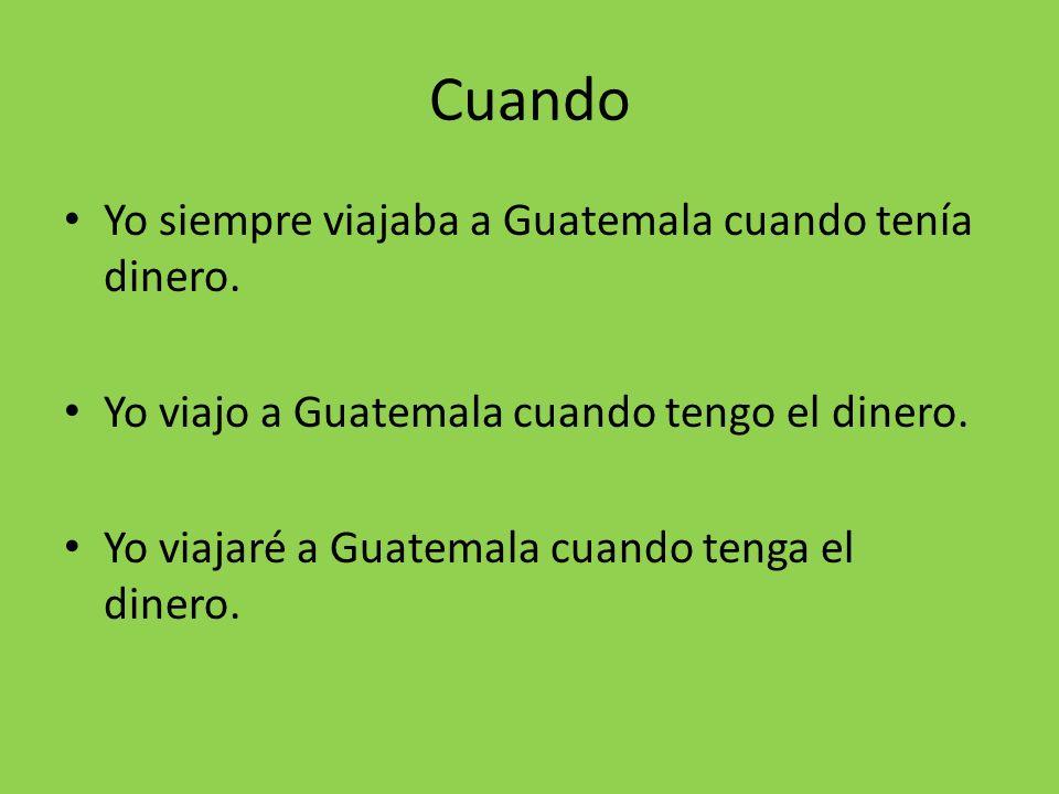Cuando Yo siempre viajaba a Guatemala cuando tenía dinero.