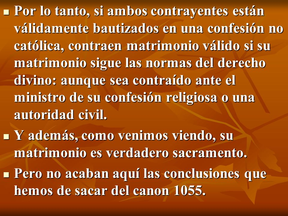 Por lo tanto, si ambos contrayentes están válidamente bautizados en una confesión no católica, contraen matrimonio válido si su matrimonio sigue las normas del derecho divino: aunque sea contraído ante el ministro de su confesión religiosa o una autoridad civil.