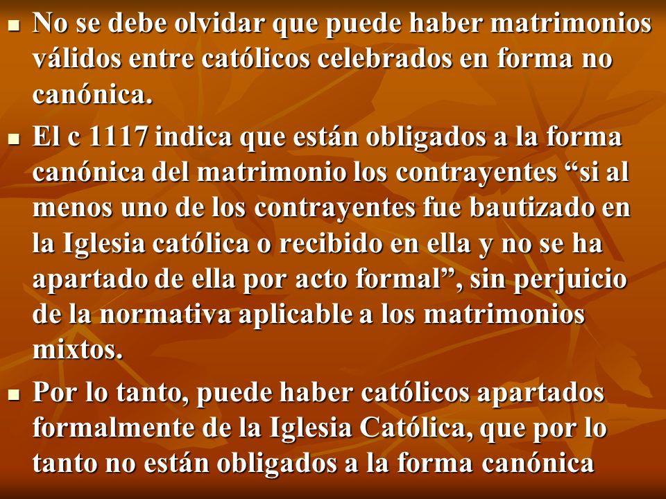No se debe olvidar que puede haber matrimonios válidos entre católicos celebrados en forma no canónica.