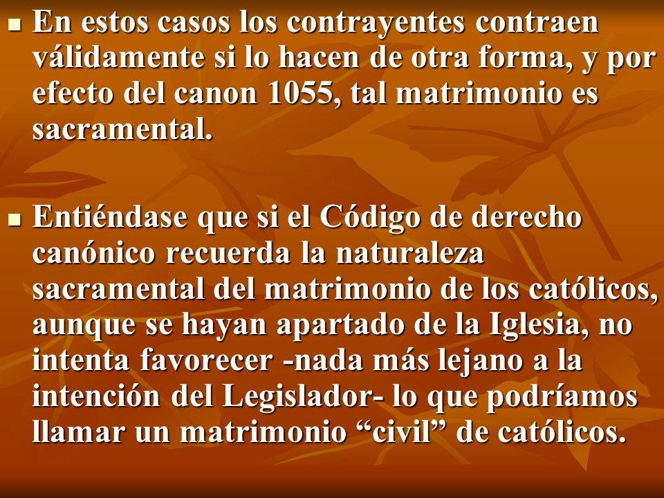 En estos casos los contrayentes contraen válidamente si lo hacen de otra forma, y por efecto del canon 1055, tal matrimonio es sacramental.
