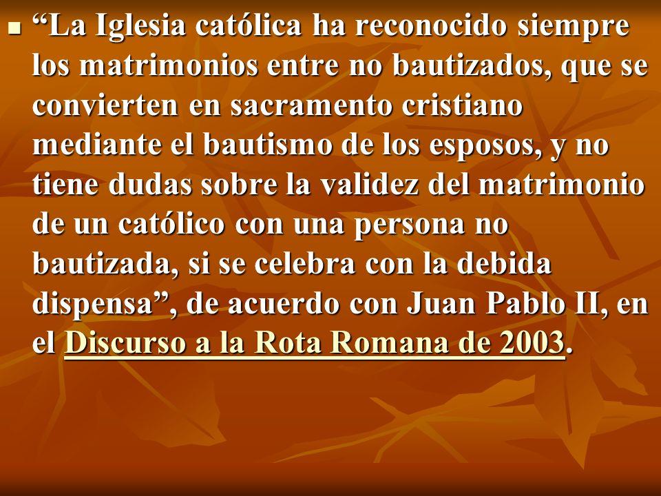 La Iglesia católica ha reconocido siempre los matrimonios entre no bautizados, que se convierten en sacramento cristiano mediante el bautismo de los esposos, y no tiene dudas sobre la validez del matrimonio de un católico con una persona no bautizada, si se celebra con la debida dispensa , de acuerdo con Juan Pablo II, en el Discurso a la Rota Romana de 2003.