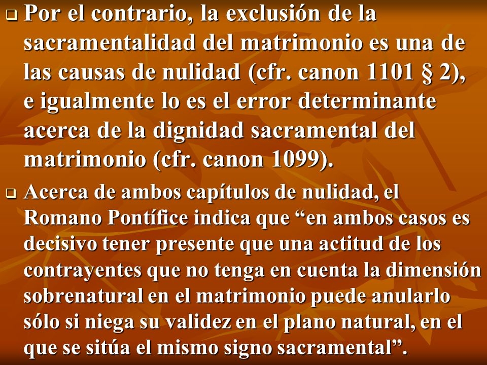 Por el contrario, la exclusión de la sacramentalidad del matrimonio es una de las causas de nulidad (cfr. canon 1101 § 2), e igualmente lo es el error determinante acerca de la dignidad sacramental del matrimonio (cfr. canon 1099).