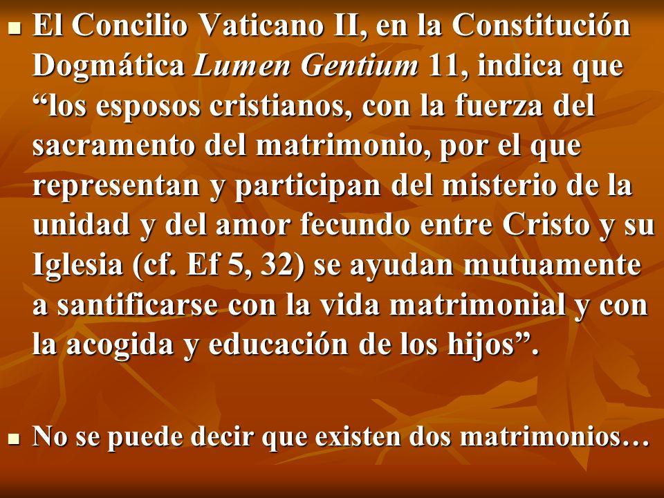 El Concilio Vaticano II, en la Constitución Dogmática Lumen Gentium 11, indica que los esposos cristianos, con la fuerza del sacramento del matrimonio, por el que representan y participan del misterio de la unidad y del amor fecundo entre Cristo y su Iglesia (cf. Ef 5, 32) se ayudan mutuamente a santificarse con la vida matrimonial y con la acogida y educación de los hijos .