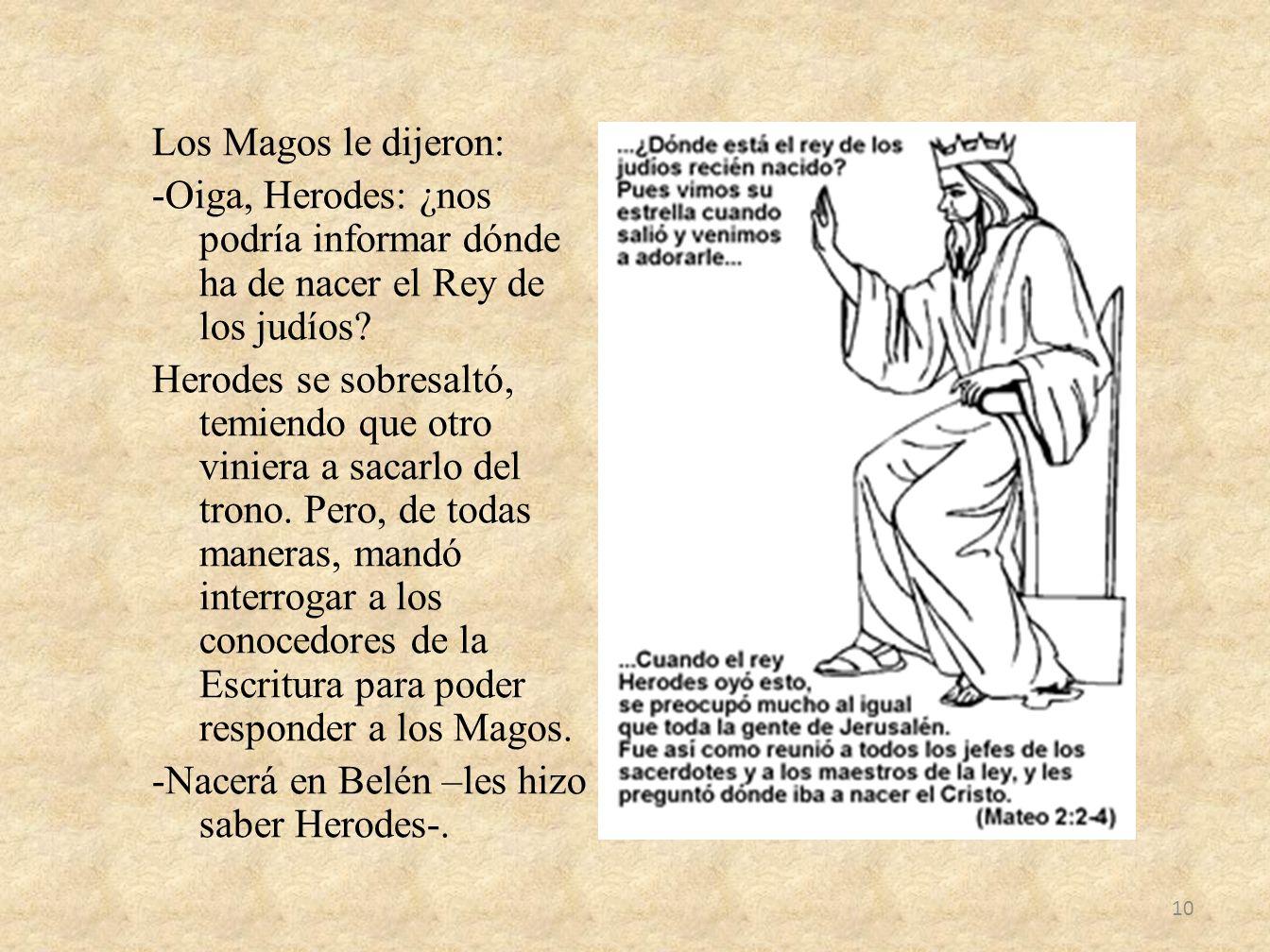Los Magos le dijeron: -Oiga, Herodes: ¿nos podría informar dónde ha de nacer el Rey de los judíos.