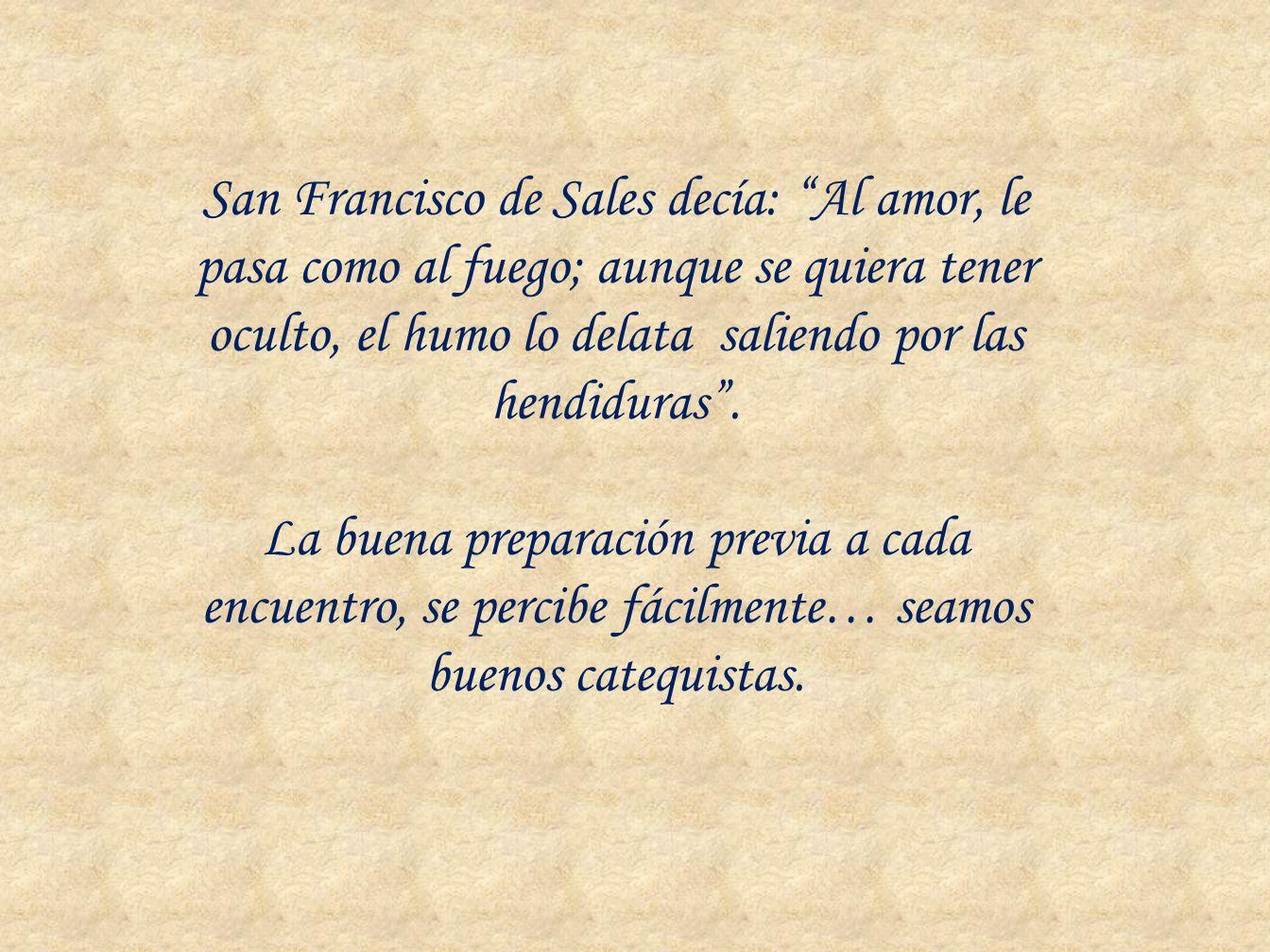 San Francisco de Sales decía: Al amor, le pasa como al fuego; aunque se quiera tener oculto, el humo lo delata saliendo por las hendiduras .