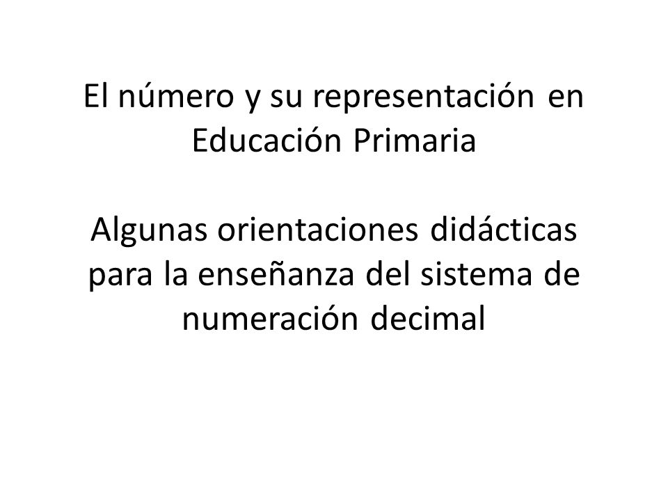 El número y su representación en Educación Primaria Algunas orientaciones didácticas para la enseñanza del sistema de numeración decimal