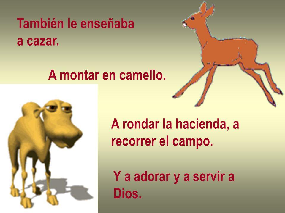 También le enseñaba a cazar. A montar en camello. A rondar la hacienda, a. recorrer el campo. Y a adorar y a servir a.