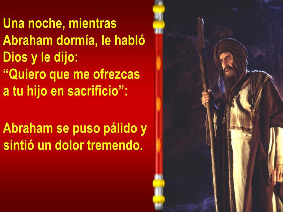 Una noche, mientras Abraham dormía, le habló. Dios y le dijo: Quiero que me ofrezcas. a tu hijo en sacrificio :