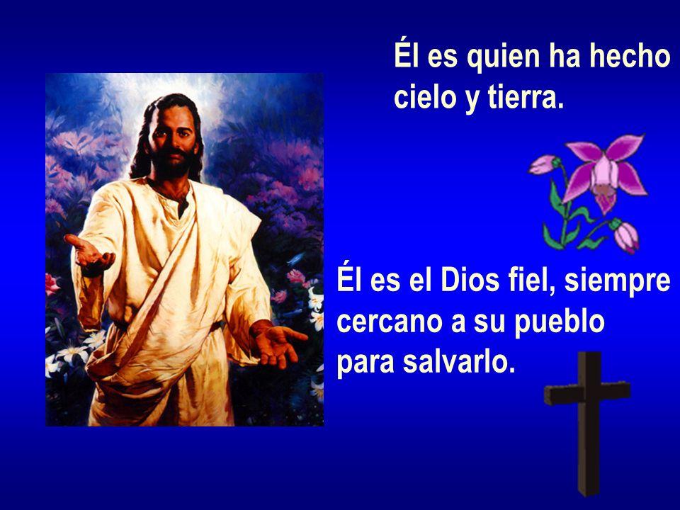 Él es quien ha hecho cielo y tierra. Él es el Dios fiel, siempre cercano a su pueblo para salvarlo.