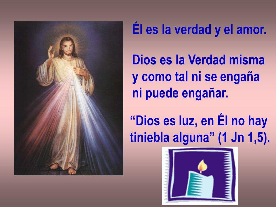 Él es la verdad y el amor. Dios es la Verdad misma. y como tal ni se engaña. ni puede engañar. Dios es luz, en Él no hay.