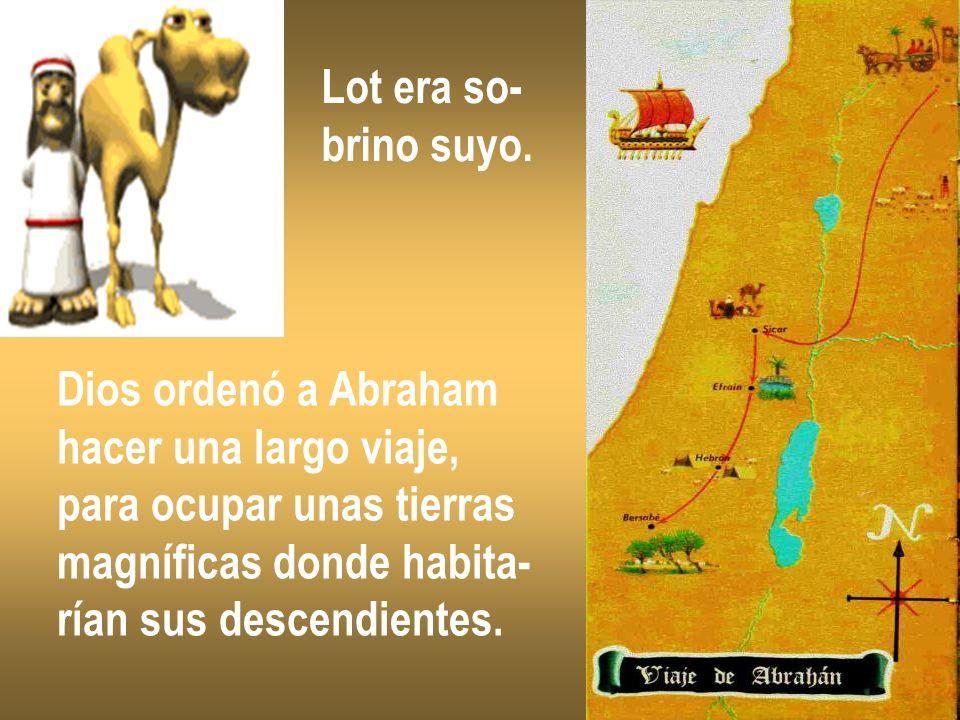 Lot era so- brino suyo. Dios ordenó a Abraham. hacer una largo viaje, para ocupar unas tierras. magníficas donde habita-