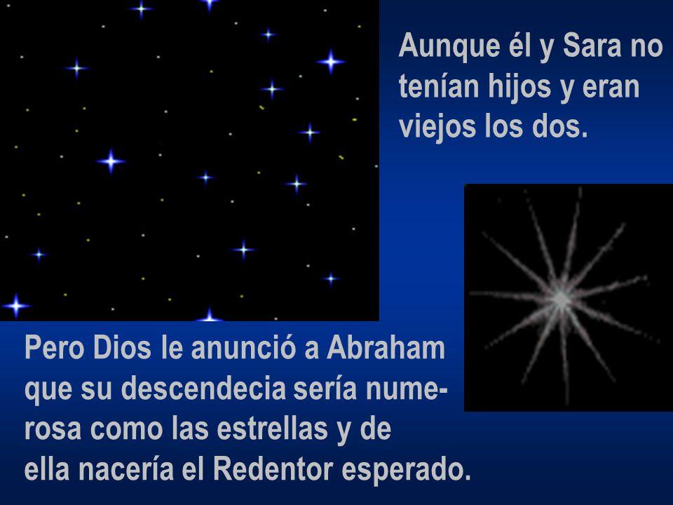 Aunque él y Sara no tenían hijos y eran. viejos los dos. Pero Dios le anunció a Abraham. que su descendecia sería nume-