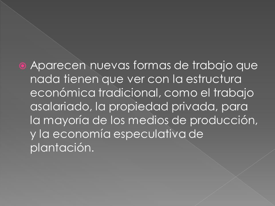 Aparecen nuevas formas de trabajo que nada tienen que ver con la estructura económica tradicional, como el trabajo asalariado, la propiedad privada, para la mayoría de los medios de producción, y la economía especulativa de plantación.