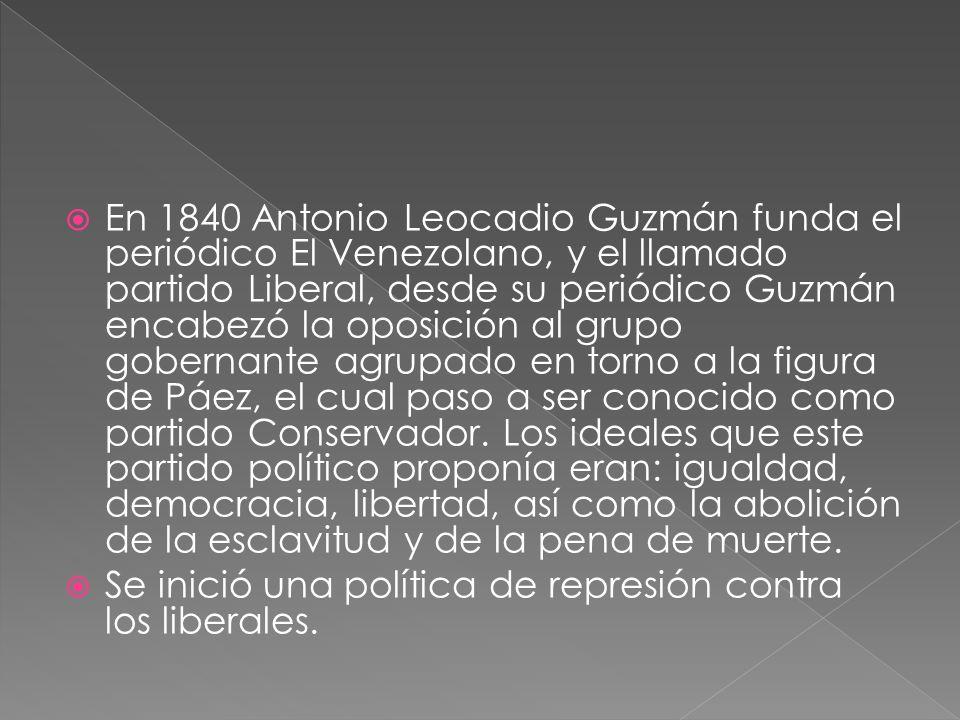 En 1840 Antonio Leocadio Guzmán funda el periódico El Venezolano, y el llamado partido Liberal, desde su periódico Guzmán encabezó la oposición al grupo gobernante agrupado en torno a la figura de Páez, el cual paso a ser conocido como partido Conservador. Los ideales que este partido político proponía eran: igualdad, democracia, libertad, así como la abolición de la esclavitud y de la pena de muerte.