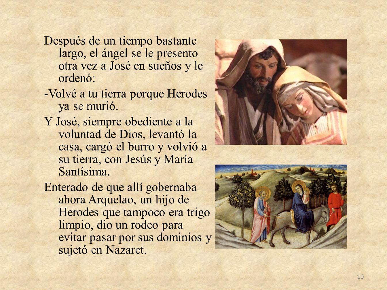 Después de un tiempo bastante largo, el ángel se le presento otra vez a José en sueños y le ordenó: -Volvé a tu tierra porque Herodes ya se murió.