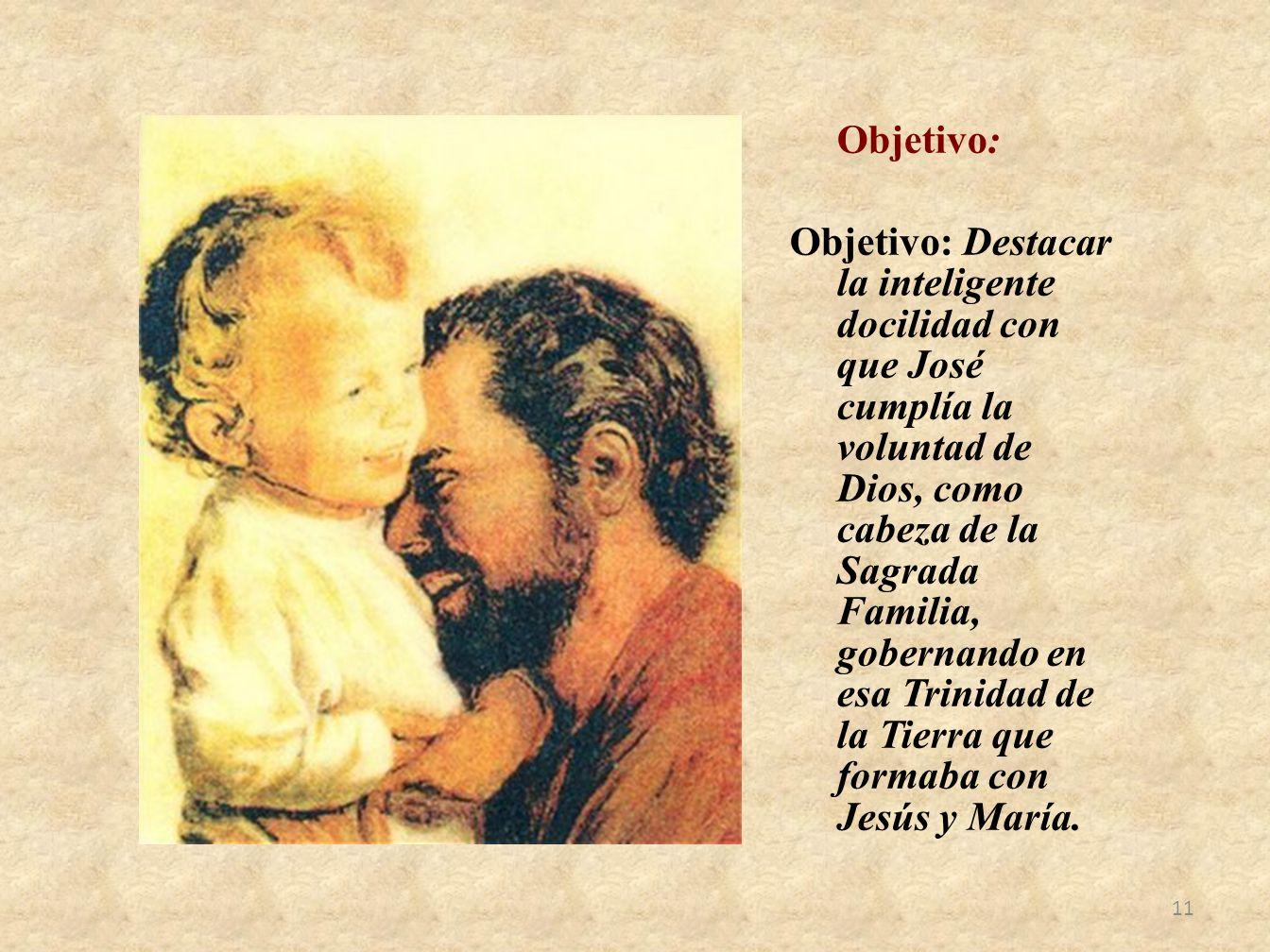 Objetivo: Objetivo: Destacar la inteligente docilidad con que José cumplía la voluntad de Dios, como cabeza de la Sagrada Familia, gobernando en esa Trinidad de la Tierra que formaba con Jesús y María.